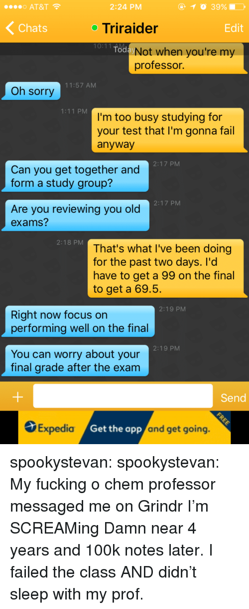 Fail, Fucking, and Sorry: o AT&T  2:24 PM  Chats  oTriraider  Edit  10:11 AM  Tod  Not when you're my  professor.  11:57 AM  Oh sorry  1:11 PM  I'm too busy studying for  your test that I'm gonna fail  anyway  2:17 PM  Can you get together and  form a study group?  2:17 PM  Are you reviewing you old  exams?  2:18 PM  That's what I've been doing  for the past two days. I'd  have to get a 99 on the final  to get a 69.5  2:19 PM  Right now focus on  performing well on the final  2:19 PM  You can worry about your  final grade after the exam  Send  S  Expedia  /Get the  app  and get going  . spookystevan:  spookystevan:  My fucking o chem professor messaged me on Grindr I'm SCREAMing  Damn near 4 years and 100k notes later. I failed the class AND didn't sleep with my prof.