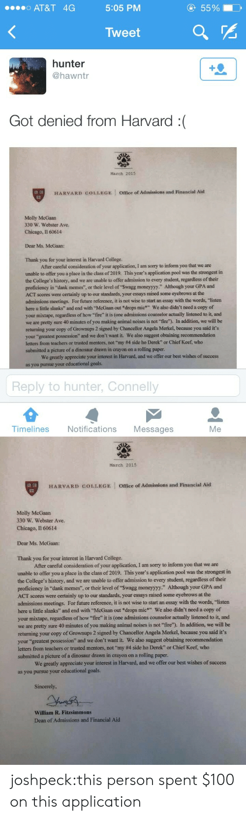 """Counselors: o AT&T 4G  5:05 PM  55%  Tweet  hunter  @hawntr  Got denied from Harvard :(  March 2015  HARVARD COLLEGE  Office of Admissions and Financial Aid  Molly McGaan  330 W. Webster Ave.  Chicago, Il 60614  Dear Ms. McGaan:  Thank you for your interest in Harvard College.  After careful consideration of your application, I am sorry to inform you that we are  unable to offer you a place in the class of 2019. This year's application pool was the strongest in  the College's history, and we are unable to offer admission to every student, regardless of their  proficiency in """"dank memes"""", or their level of """"Swagg moneyyyy."""" Although your GPA and  ACT scores were certainly up to our standards, your essays raised some eyebrows at the  admissions meetings. For future reference, it is not wise to start an essay with the words, """"listen  here u little slanks"""" and end with McGaan out *drops mic We also didn't need a copy of  your mixtape, regardless of how fire"""" it is (one admissions counselor actually listened to it, and  we are pretty sure 40 minutes of you making animal noises is not """"fire). In addition, we will be  returning your copy of Grownups 2 signed by Chancellor Angela Merkel, because you said it's  your """"greatest possess  letters from teachers or trusted mentors, not """"my #4 side ho Derek"""" or Chief Keef who  submitted a picture of a dinosaur drawn in crayon on a rolling paper  ion"""" and we don't want it. We also suggest obtaining recommendation  We greatly appreciate your interest in Harvard, and we offer our best wishes of success  as you  r educational goals.  Reply to hunter, Connelly  Timelines Notifications Messages  Me   March 2015  缚,  HARVARD COLLEGE Office of Admissions and Financial Aid  Molly McGaan  330 W. Webster Ave  Chicago, I1 60614  Dear Ms. McGaan:  Thank you for your interest in Harvard College  After careful consideration of your application, I am sorry to inform you that we are  unable to offer you a place in the class of 2019. This year's app"""