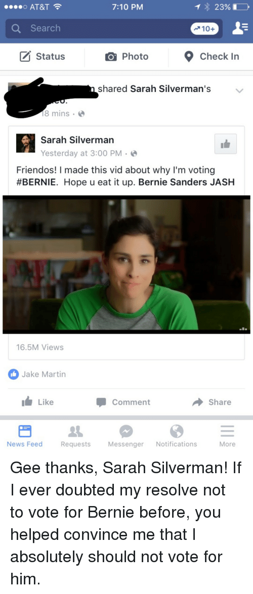 Bernie Sanders, Martin, and News: O AT&T  7:10 PM  Q Search  Status  PhotoCheck In  shared Sarah Silverman's  8 mins . <  Sarah Silverman  Yesterday at 3:00 PM.  Friendos! I made this vid about why I'm voting  #BERNIE. Hope u eat it up. Bernie Sanders JASH  16.5M Views  Jake Martin  Like  Comment  → Share  News Feed  Requests  Messenger Notifications  More <p>Gee thanks, Sarah Silverman! If I ever doubted my resolve not to vote for Bernie before, you helped convince me that I absolutely should not vote for him.</p>