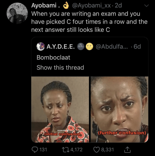 Row: O @Ayobami_xx · 2d  Ayobami .  When you are writing an exam and you  have picked C four times in a row and the  next answer still looks like C  A.Y.D.E.E. O @Abdulfa... ·6d  Bomboclaat  Show this thread  Syungnollywe  wyungnellyweod  (further confusion)  (initial confusion)  O 131  ♡ 8,331  274,172