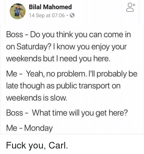 bilal: O+  Bilal Mahomed  14 Sep at 07:06.  Boss Do you think you can come in  on Saturday? I know you enjoy your  weekends but Ineed you here.  Me - Yeah, no problem. I'll probably be  late though as public transport on  weekends is slow.  Boss What time will you get here?  Me - Monday Fuck you, Carl.