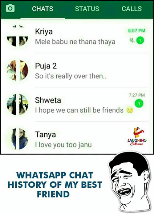 babu: O CHATS STATUS CALLS  Kriya  Mele babu ne thana thaya  8:07 PM  Puja 2  So it's really over then..  7:27 PM  Shweta  I hope we can still be friends  Tanya  I love you too janu  LAUGHING  WHATSAPP CHAT  HISTORY OF MY BESTd  FRIEND