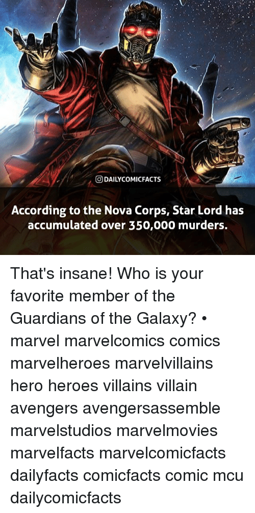 Corpsing: O DAILYCOMICFACTS  According to the Nova Corps, Star Lord has  accumulated over 350,000 murders. That's insane! Who is your favorite member of the Guardians of the Galaxy? • marvel marvelcomics comics marvelheroes marvelvillains hero heroes villains villain avengers avengersassemble marvelstudios marvelmovies marvelfacts marvelcomicfacts dailyfacts comicfacts comic mcu dailycomicfacts