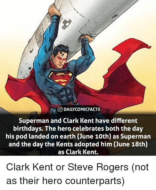 Clark Kent: O DAILYCOMICFACTS  Superman and Clark Kent have different  birthdays. The hero celebrates both the day  his pod landed on earth (June 10th) as Superman  and the day the Kents adopted him (June 18th)  as Clark Kent. Clark Kent or Steve Rogers (not as their hero counterparts)
