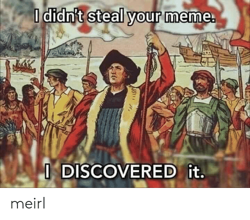 Meme, MeIRL, and Steal: O didn't steal your meme.  ODISCOVERED it. meirl