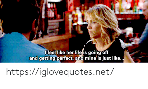 going off: O feel like her life is going off  and getting perfect, and mine'is just like.. https://iglovequotes.net/