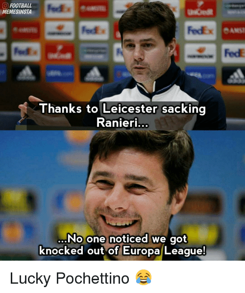 Memes, Fedex, and 🤖: O FOOTBALL  MEMESINSTA  Fedex eAMST  FedE  anks to Leicester sacking  Ranieri...  ...No one noticed we got  knocked out of Europa League Lucky Pochettino 😂