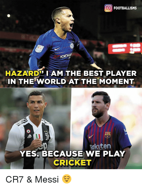cr7: O FOOTBALLISM5  HAZARDAM THE BEST PLAYER  IN THE WORLD AT THE MOMENT  Rakuten  YES. BECAUSE WE PLAY  CRICKET CR7 & Messi 😌