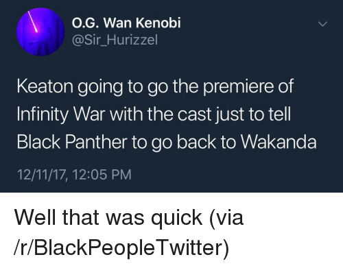 That Was Quick: O.G. Wan Kenobi  @Sir Hurizzel  Keaton going to go the premiere of  Infinity War with the cast just to tell  Black Panther to go back to Wakanda  12/11/17, 12:05 PM <p>Well that was quick (via /r/BlackPeopleTwitter)</p>