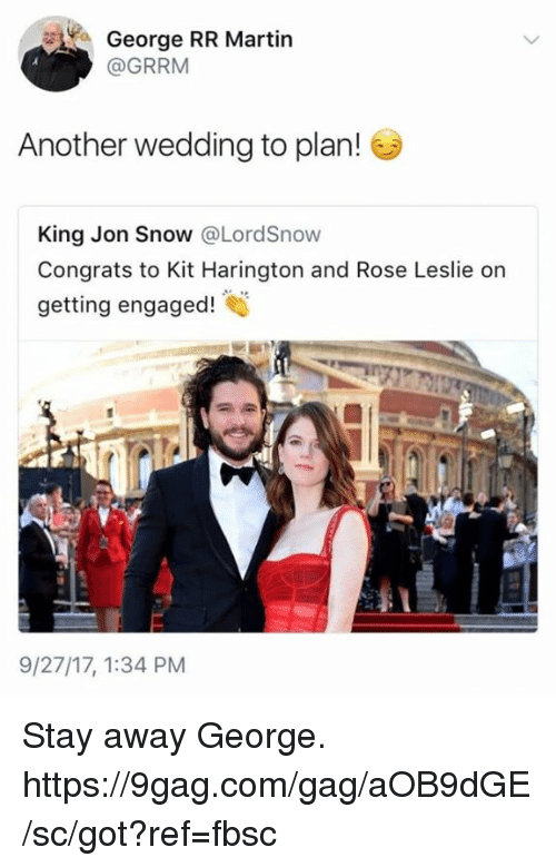 Kit Harington: o George RR Martin  @GRRM  Another wedding to plan!  King Jon Snow @LordSnow  Congrats to Kit Harington and Rose Leslie on  getting engaged  9/27/17, 1:34 PM Stay away George. https://9gag.com/gag/aOB9dGE/sc/got?ref=fbsc