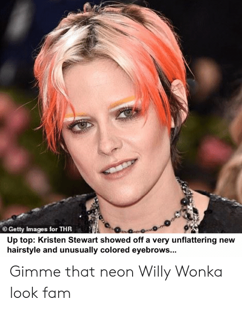 Fam, Willy Wonka, and Getty Images: O Getty Images for THR  Up top: Kristen Stewart showed off a very unflattering new  hairstyle and unusually colored eyebrows... Gimme that neon Willy Wonka look fam