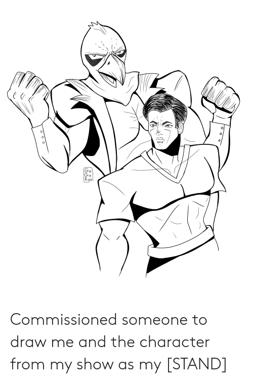 ryu: O  Giu  Giu  Ryu Commissioned someone to draw me and the character from my show as my [STAND]