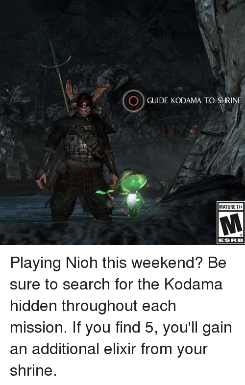 Maturely: O) GUIDE KODAMA TO RINE  MATURE 17+  ESRB Playing Nioh this weekend?  Be sure to search for the Kodama hidden throughout each mission. If you find 5, you'll gain an additional elixir from your shrine.