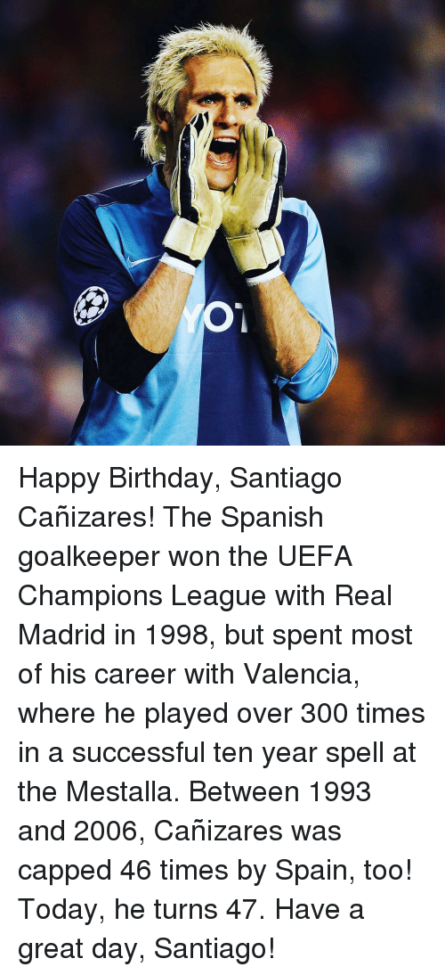 uefa champion league: O Happy Birthday, Santiago Cañizares! The Spanish goalkeeper won the UEFA Champions League with Real Madrid in 1998, but spent most of his career with Valencia, where he played over 300 times in a successful ten year spell at the Mestalla. Between 1993 and 2006, Cañizares was capped 46 times by Spain, too! Today, he turns 47. Have a great day, Santiago!