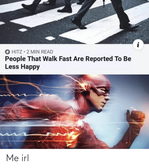 Less: O HITZ • 2 MIN READ  People That Walk Fast Are Reported To Be  Less Happy Me irl