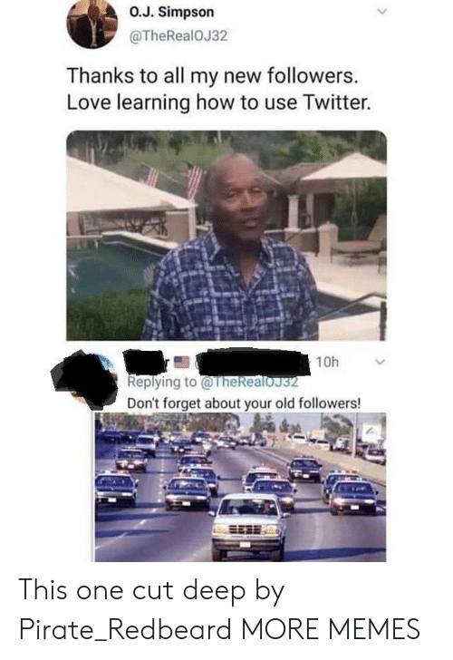 Dank, Love, and Memes: O.J. Simpson  @TheRealOJ32  Thanks to all my new followers.  Love learning how to use Twitter.  10h  Replying to@TheRealoJ32  Don't forget about your old followers! This one cut deep by Pirate_Redbeard MORE MEMES