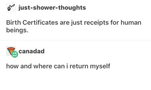 Receipts: o just-shower-thoughts  Birth Certificates are just receipts for human  beings.  canadad  how and where can i return myself