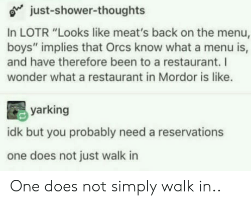 """On The Menu: o just-shower-thoughts  In LOTR """"Looks like meat's back on the menu,  boys"""" implies that Orcs know what a menu is,  and have therefore been to a restaurant. I  wonder what a restaurant in Mordor is like.  yarking  idk but you probably need a reservations  one does not just walk in One does not simply walk in.."""