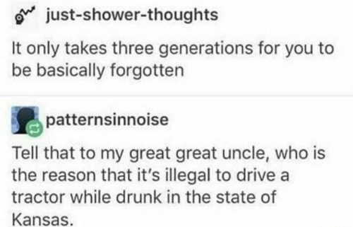 Drunk, Shower, and Shower Thoughts: o just-shower-thoughts  It only takes three generations for you to  be basically forgotten  patternsinnoise  Tell that to my great great uncle, who is  the reason that it's illegal to drive a  tractor while drunk in the state of  Kansas