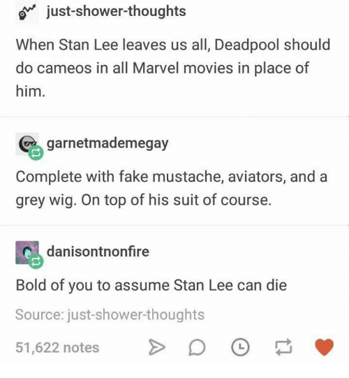 Fake, Memes, and Movies: o just-shower-thoughts  When Stan Lee leaves us all, Deadpool should  do cameos in all Marvel movies in place of  him.  garnetmademegay  Complete with fake mustache, aviators, and a  grey wig. On top of his suit of course.  danisontnonfire  Bold of you to assume Stan Lee can die  Source: just-shower-thoughts  51,622 notes 。