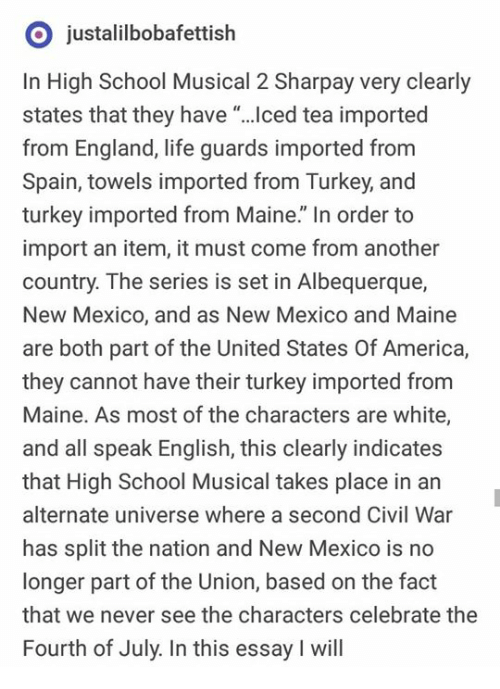 "America, England, and High School Musical: O justalilbobafettish  In High School Musical 2 Sharpay very clearly  states that they have ""...ced tea imported  from England, life guards imported from  Spain, towels imported from Turkey, and  turkey imported from Maine."" In order to  import an item, it must come from another  country. The series is set in Albequerque,  New Mexico, and as New Mexico and Maine  are both part of the United States Of America,  they cannot have their turkey imported from  Maine. As most of the characters are white,  and all speak English, this clearly indicates  that High School Musical takes place in an  alternate universe where a second Civil War  has split the nation and New Mexico is no  longer part of the Union, based on the fact  that we never see the characters celebrate the  Fourth of July. In this essay I will"