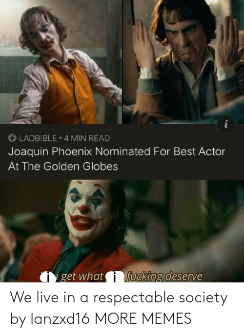 society: O LADBIBLE 4 MIN READ  Joaquin Phoenix Nominated For Best Actor  At The Golden Globes  fucking deserve  get what We live in a respectable society by lanzxd16 MORE MEMES