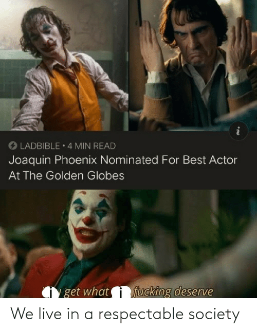 society: O LADBIBLE 4 MIN READ  Joaquin Phoenix Nominated For Best Actor  At The Golden Globes  fucking deserve  get what We live in a respectable society