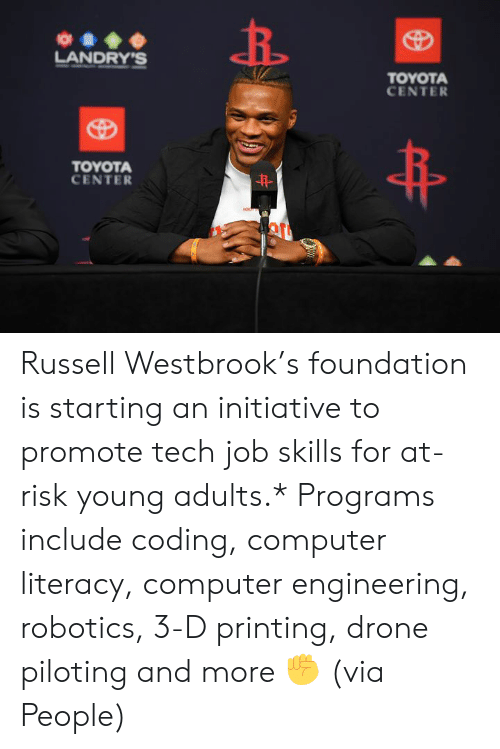 Drone, Russell Westbrook, and Toyota: O  LANDRY'S  TOYOTA  CENTER  TOYOTA  CENTER  HON Russell Westbrook's foundation is starting an initiative to promote tech job skills for at-risk young adults.*  Programs include coding, computer literacy, computer engineering, robotics, 3-D printing, drone piloting and more ✊  (via People)