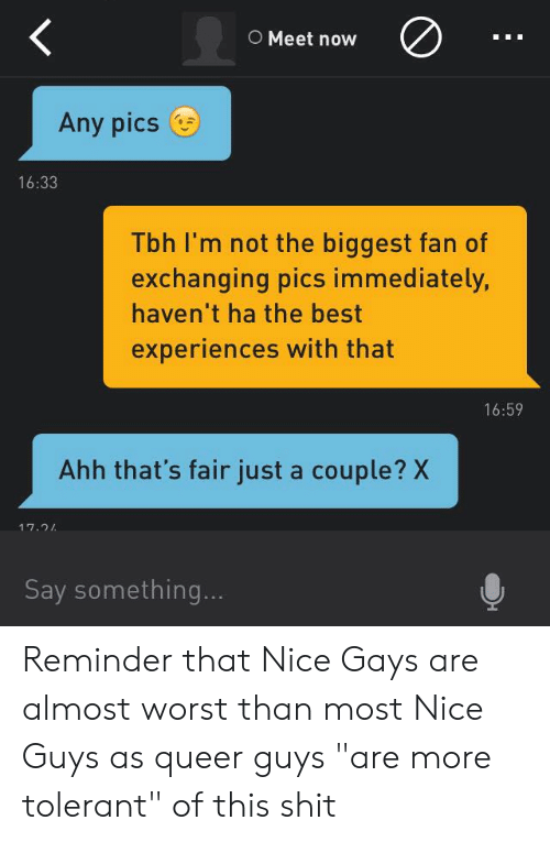 "Shit, Tbh, and Best: O Meet now  Any pics  16:33  Tbh I'm not the biggest fan of  exchanging pics immediately,  haven't ha the best  experiences with that  16:59  Ahh that's fair just a couple? X  17.24  Say something... Reminder that Nice Gays are almost worst than most Nice Guys as queer guys ""are more tolerant"" of this shit"