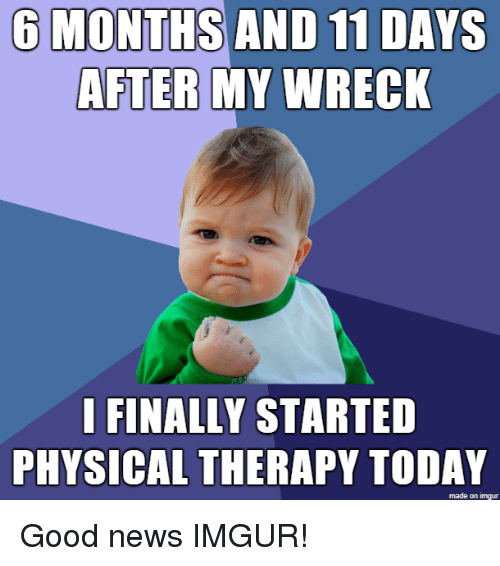 physical therapy: O MONTHS AND 11 DAYS  AFTER  MY WRECK  I FINALLY STARTED  PHYSICAL THERAPY TODAY  made on imgur Good news IMGUR!