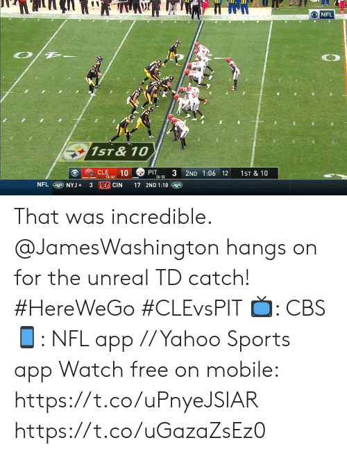 Memes, Nfl, and Sports: O NFL  1ST&10  CLE  10  PIT  (6-5)  2ND 1:06 12  1ST & 10  (5-6)  3 EB CIN  NFL  17 2ND 1:18  aNYJ. That was incredible.  @JamesWashington hangs on for the unreal TD catch! #HereWeGo #CLEvsPIT  📺: CBS 📱: NFL app // Yahoo Sports app Watch free on mobile: https://t.co/uPnyeJSIAR https://t.co/uGazaZsEz0