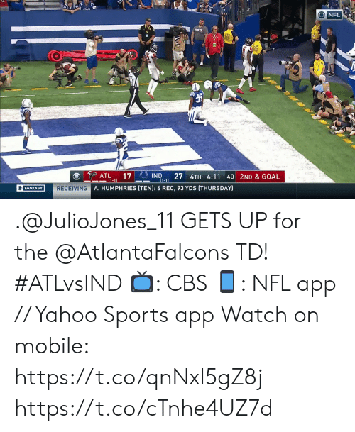Memes, Nfl, and Sports: O NFL  COLTH  ATL  17  (1-1)  27 4TH 4:11 40 2ND & GOAL  IND  (1-1)  RECEIVING A. HUMPHRIES (TEN): 6 REC, 93 YDS (THURSDAY)  OFANTASY .@JulioJones_11 GETS UP for the @AtlantaFalcons TD! #ATLvsIND  📺: CBS 📱: NFL app // Yahoo Sports app Watch on mobile: https://t.co/qnNxI5gZ8j https://t.co/cTnhe4UZ7d