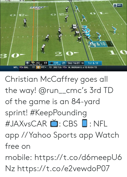 Sprint: O NFL  y&10  3  21 3RD 14:01 18  JAX  17  CAR  1ST & 10  2-2)  |(2-2)  PIT  NFL  BAL  17  13 3RD 7:26  M. INGRAM II: 4 YD RUSH TD Christian McCaffrey goes all the way! @run__cmc's 3rd TD of the game is an 84-yard sprint! #KeepPounding #JAXvsCAR  📺: CBS 📱: NFL app // Yahoo Sports app Watch free on mobile: https://t.co/d6meepU6Nz https://t.co/e2vewdoP07