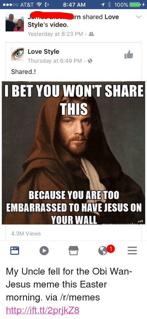"Jesus Meme: o o  AT&T  8:47 AM  : 100% C +  rn shared Love  Style's video.  Yesterday at 8:23 PM .  Love Style  Thursday at 6:49 PM.  Shared.!  I BET YOU WON'T SHARE  THIS  BECAUSE YOU ARE TOO  EMBARRASSED TO HAVE JESUS ON  YOUR WALL  4.3M Views <p>My Uncle fell for the Obi Wan-Jesus meme this Easter morning. via /r/memes <a href=""http://ift.tt/2prjkZ8"">http://ift.tt/2prjkZ8</a></p>"