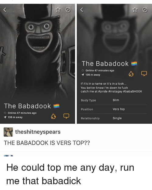 Ironic, Run, and Fuck: O O  The Babadook  O Online 47 minutes ago  136 m away  If it's in a name or it's in a look...  You better know I'm down to fuck  catch me at #pride #instagay #babasHOOK  Body Type  Slim  The Babadook  Position  Vers Top  O Online 47 minutes ago  136 m away  Single  Relationship  theshitneyspears  THE BABADOOK IS VERS TOP?? He could top me any day, run me that babadick