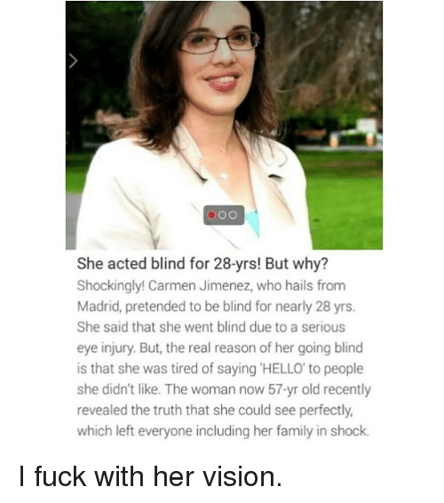 Jimenez: o OO  She acted blind for 28-yrs! But why?  Shockingly! Carmen Jimenez, who hails from  Madrid, pretended to be blind for nearly 28 yrs.  She said that she went blind due to a serious  eye injury. But, the real reason of her going blind  is that she was tired of saying HELLO to people  she didn't like. The woman now 57-yr old recently  revealed the truth that she could see perfectly  which left everyone including her family in shock. I fuck with her vision.
