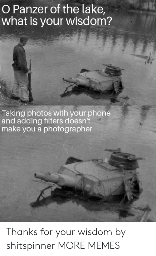 Filters: O Panzer of the lake,  what is your wisdom?  Taking photos with your phone  and adding filters doesn't  make you a photographer Thanks for your wisdom by shitspinner MORE MEMES