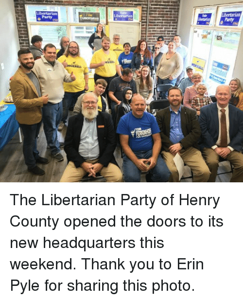 Memes, Party, and Thank You: o Party  ELL The Libertarian Party of Henry County opened the doors to its new headquarters this weekend.    Thank you to Erin Pyle for sharing this photo.