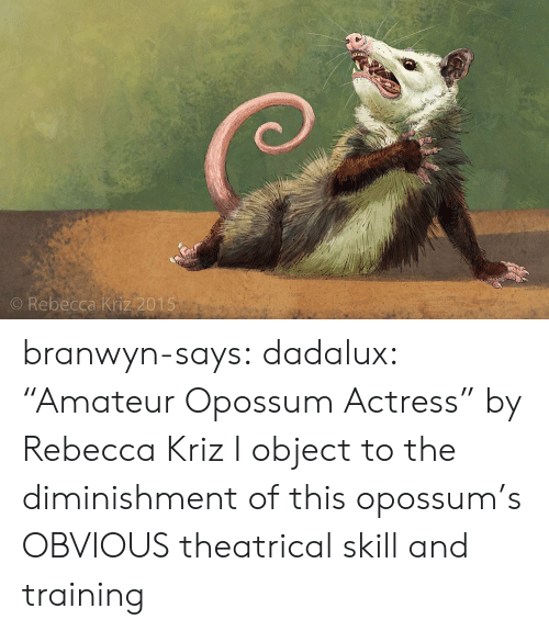 "rebecca: O Rebecca Kriz 2015 branwyn-says: dadalux: ""Amateur Opossum Actress"" by Rebecca Kriz I object to the diminishment of this opossum's OBVIOUS theatrical skill and training"