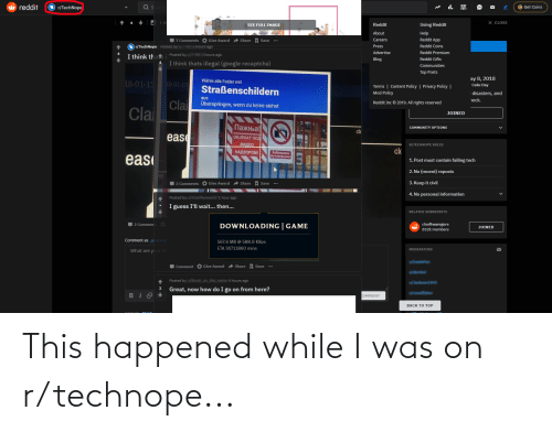 Eas: O reddit  O r/TechNope  it.  9 Get Coins  A Ith  X CLOSE  4  Reddit  Using Reddit  SEE FULL IMAGE  About  Help  Reddit App  7 Comments O Give Award  Share + Save  Careers  Reddit Coins  Press  r/TechNope Postea by  nours ago  Advertise  Reddit Premium  hours ago  I think thati Posted by  Reddit Gifts  Blog  I think thats illegal (google recaptcha)  Communities  Top Posts  ay 8, 2018  Wähle alle Felder mit  18-01-13  18-01-13  Cake Day  Terms   Content Policy   Privacy Policy    Mod Policy  Straßenschildern  disasters, and  aus  nock.  Clai  Clai  Überspringen, wenn du keine siehst  Reddit Inc © 2019. All rights reserved  JOINED  Пажња!  COMMUNITY OPTIONS  clo  ease  06JEKAT Nog  BUDEO  R/TECHNOPE RULES  clo  НАДЗОРОМ  Eaposen  eas  1. Post must contain failing tech  2. No (recent) reposts  3. Keep it civil  2 Comments O Give Award A Share + Save  4. No personal information  ionsant 1 hour ago  Posted by  I guess I'll wait... then...  RELATED SUBREDDITS  DOWNLOADING   GAME  r/softwaregore  2 Commen  JOINED  832k members  Comment as  567.6 MB @ 588.9 KBps  ETA 30711860 mins  MODERATORS  What are your th  Comment O Give Award  Share Save  Posted by  k ANU 4 hours ago  Great, now how do I go on from here?  3  COMMENT  BACK TO TOP This happened while I was on r/technope...