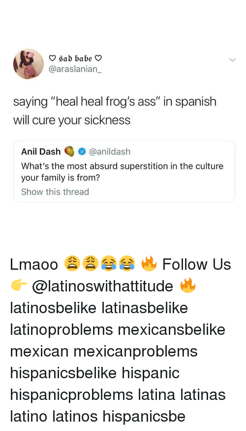 """Absurd: O sad babe V  @araslanian_  saying """"heal heal frog's ass"""" in spanish  will cure your sickness  Anil Dashanildash  What's the most absurd superstition in the culture  your family is from?  Show this thread Lmaoo 😩😩😂😂 🔥 Follow Us 👉 @latinoswithattitude 🔥 latinosbelike latinasbelike latinoproblems mexicansbelike mexican mexicanproblems hispanicsbelike hispanic hispanicproblems latina latinas latino latinos hispanicsbe"""