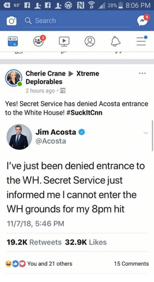 White House, House, and Search: O Search  Cherie CraneXtreme  Deplorables  2 hours ago  Yes! Secret Service has denied Acosta entrance  to the White House! #SuckitCnn  Jim Acosta  @Acosta  I've just been denied entrance to  the WH. Secret Service just  informed me I cannot enter the  WH grounds for my 8pm hit  11/7/18, 5:46 PM  19.2K Retweets 32.9K Likes  You and 21 others  15 Comments
