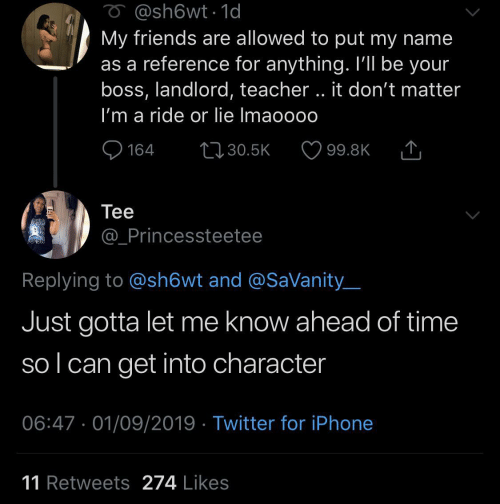 sol: O @sh6wt1d  My friends are allowed to put my name  as a reference for anything. I'll be your  boss, landlord, teacher.. it don't matter  I'm a ride or lie Imaoooo  L130.5K  164  99.8K  Теe  @_Princessteetee  Replying to @sh6wt and @SaVanity  Just gotta let me know ahead of time  sol can get into character  06:47 01/09/2019 Twitter for iPhone  11 Retweets 274 Likes