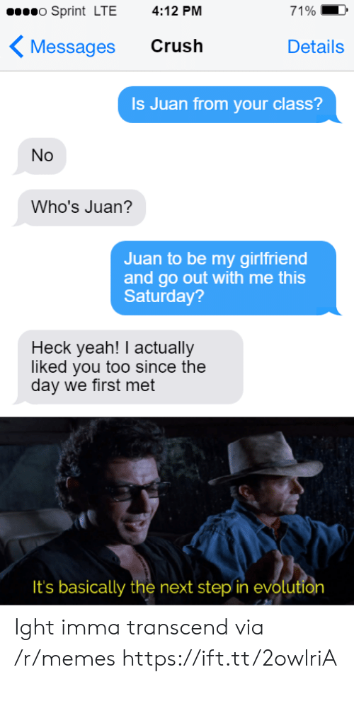 the next step: o Sprint LTE  4:12 PM  71%  Crush  Messages  Details  Is Juan from your class?  No  Who's Juan?  Juan to be my girlfriend  and go out with me this  Saturday?  Heck yeah! I actually  liked you too since the  day we first met  It's basically the next step in evolution Ight imma transcend via /r/memes https://ift.tt/2owlriA
