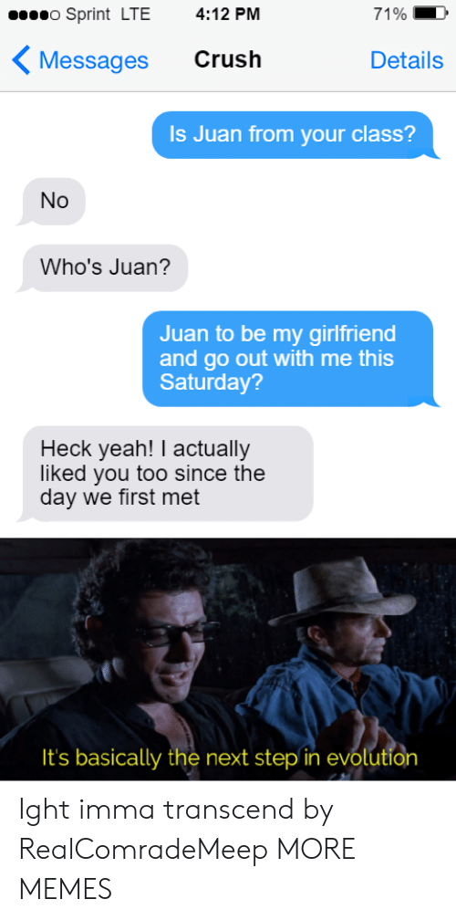 the next step: o Sprint LTE  4:12 PM  71%  Crush  Messages  Details  Is Juan from your class?  No  Who's Juan?  Juan to be my girlfriend  and go out with me this  Saturday?  Heck yeah! I actually  liked you too since the  day we first met  It's basically the next step in evolution Ight imma transcend by RealComradeMeep MORE MEMES