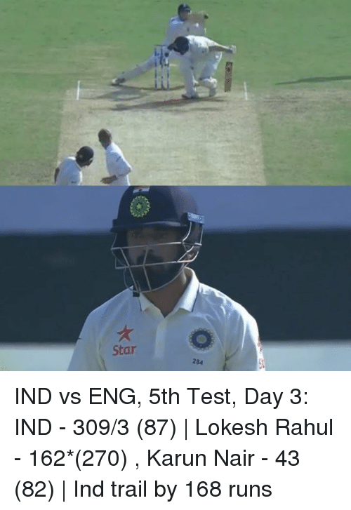 Ind Vs Eng: o  Star  284 IND vs ENG, 5th Test, Day 3: IND - 309/3 (87)   Lokesh Rahul - 162*(270) , Karun Nair - 43 (82)   Ind trail by 168 runs