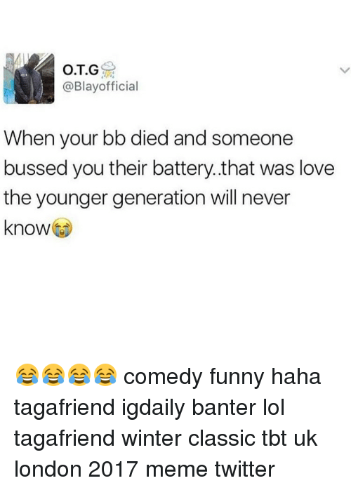 Memes Twitter: O.T.G  @Blay official  When your bb died and someone  bussed you their battery that was love  the younger generation will never  know 😂😂😂😂 comedy funny haha tagafriend igdaily banter lol tagafriend winter classic tbt uk london 2017 meme twitter