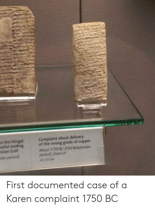 Period, Babylonian, and Old: o the Ningal  essful trading  rsian Gulf  ian period)  Complaint about delivery  of the wrong grade of copper  About 1750 BC (Old Babylonian  period). from Ur  ME 131236 First documented case of a Karen complaint 1750 BC