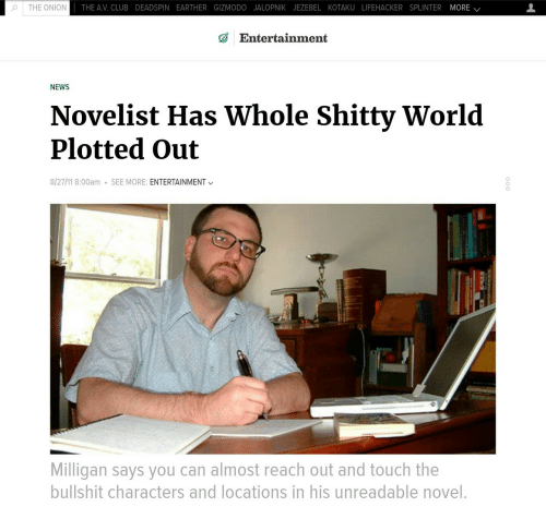 lifehacker: o | THE ONION  THE AV. CLUB DEADSPIN EARTHER GIZMODO JALOPNIK JEZEBEL KOTAKU LIFEHACKER SPLINTER MORE /  Entertainment  NEWS  Novelist Has Whole Shitty World  Plotted Out  8/27/11 8:00am  SEE MORE: ENTERTAINMENT  Milligan says you can almost reach out and touch the  bullshit characters and locations in his unreadable novel