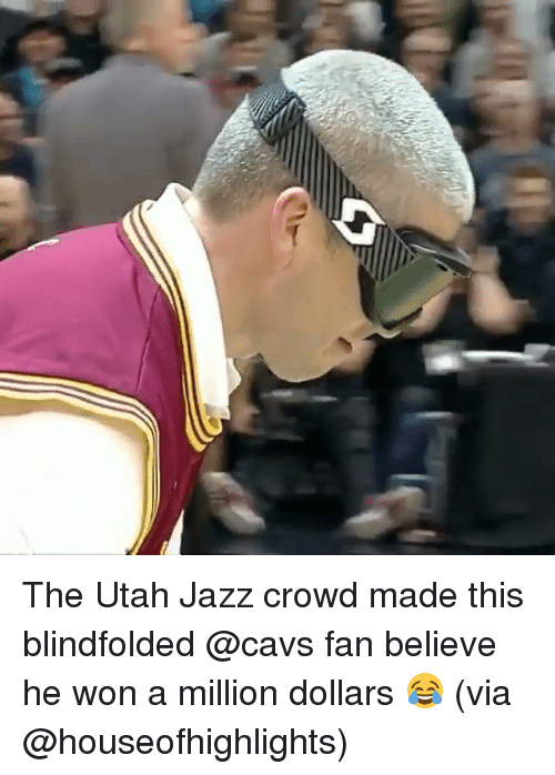 cavs fan: o The Utah Jazz crowd made this blindfolded @cavs fan believe he won a million dollars 😂 (via @houseofhighlights)